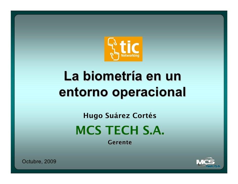 La biometría en un                 entorno operacional                    Hugo Suárez Cortés                    MCS TECH S...