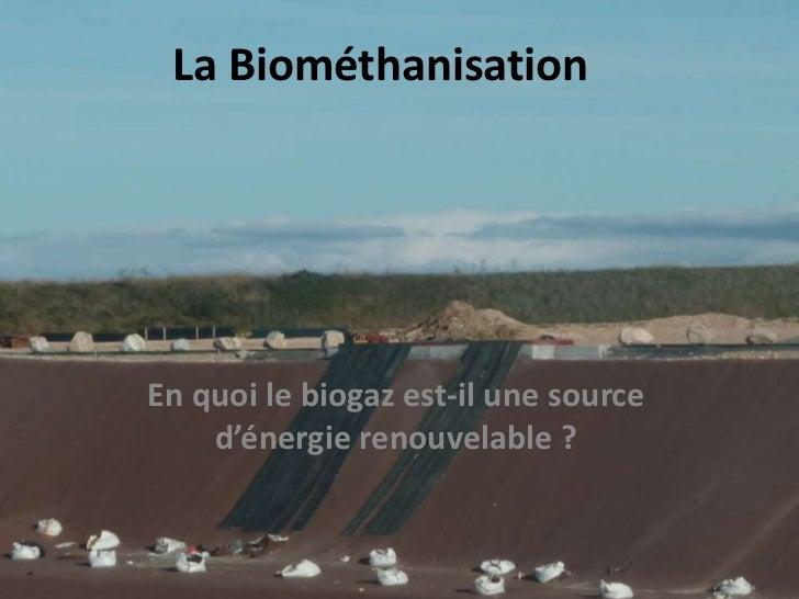 La BiométhanisationEn quoi le biogaz est-il une source    d'énergie renouvelable ?