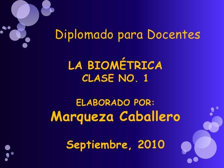 Diplomado para Docentes <br />LA BIOMÉTRICA<br />CLASE NO. 1<br />ELABORADO POR:<br />Marqueza Caballero<br />Septiembre, ...