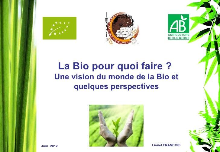 La Bio pour quoi faire ?       Une vision du monde de la Bio et            quelques perspectivesJuin 2012                 ...