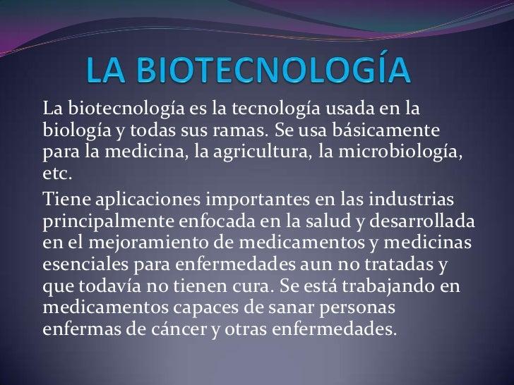 La biotecnología es la tecnología usada en labiología y todas sus ramas. Se usa básicamentepara la medicina, la agricultur...
