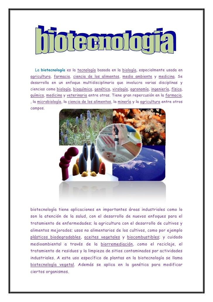 La biotecnología es la tecnología basada en la biología, especialmente usada enagricultura, farmacia, ciencia de los alime...
