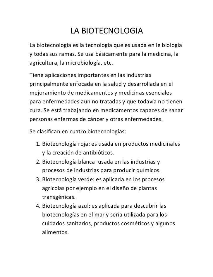 LA BIOTECNOLOGIALa biotecnología es la tecnología que es usada en le biologíay todas sus ramas. Se usa básicamente para la...