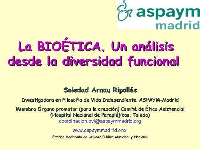 La BIOÉTICA. Un análisisLa BIOÉTICA. Un análisis desde la diversidad funcionaldesde la diversidad funcional Soledad Arnau ...