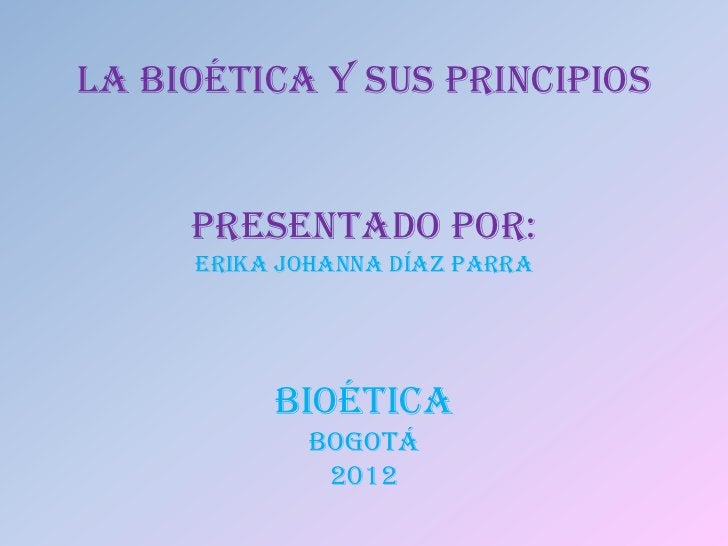 LA BIOÉTICA Y SUS PRINCIPIOS     PRESENTADO POR:     ERIKA JOHANNA DÍAZ PARRA          BIOÉTICA             BOGOTÁ        ...