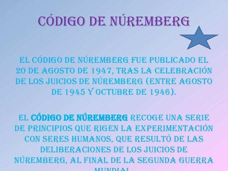CÓDIGO DE NÚREMBERG El Código de Núremberg fue publicado el20 de agosto de 1947, tras la celebraciónde los Juicios de Núre...