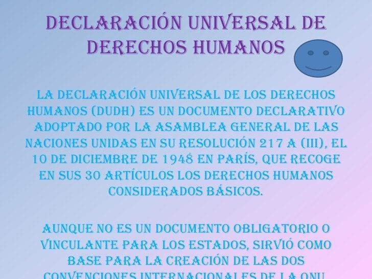 DECLARACIÓN UNIVERSAL DE      DERECHOS HUMANOS  La Declaración Universal de los DerechosHumanos (DUDH) es un documento dec...