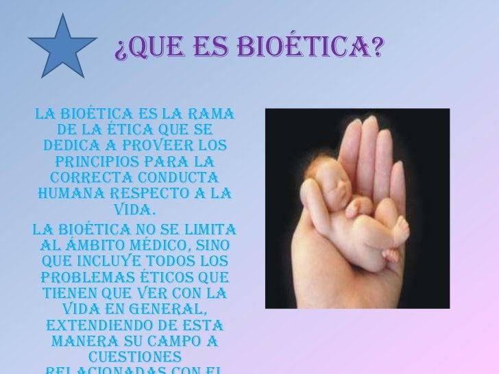 ¿QUE ES BIOÉTICA?La bioética es la rama    de la ética que se  dedica a proveer los   principios para la   correcta conduc...