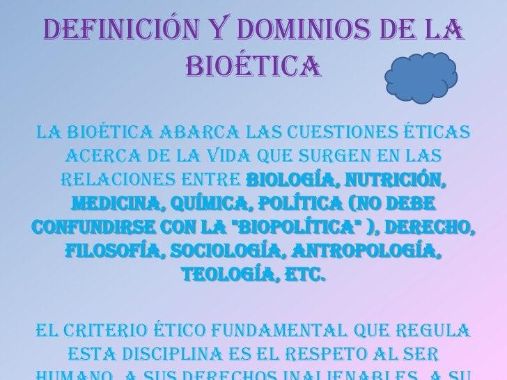 DEFINICIÓN Y DOMINIOS DE LA          BIOÉTICALa bioética abarca las cuestiones éticas   acerca de la vida que surgen en la...