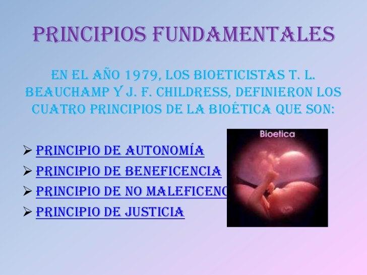 PRINCIPIOS FUNDAMENTALES   En el año 1979, los bioeticistas T. L.Beauchamp y J. F. Childress, definieron los cuatro princi...