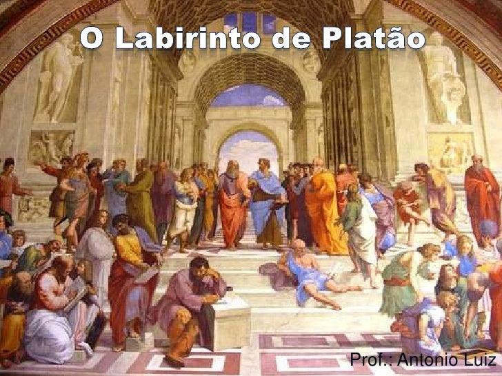O Labirinto de Platão<br />Prof.: Antonio Luiz<br />