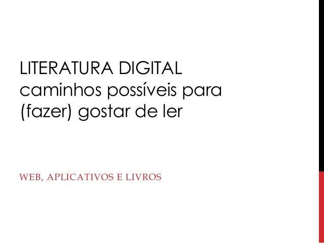 LITERATURA DIGITAL caminhos possíveis para (fazer) gostar de ler WEB, APLICATIVOS E LIVROS