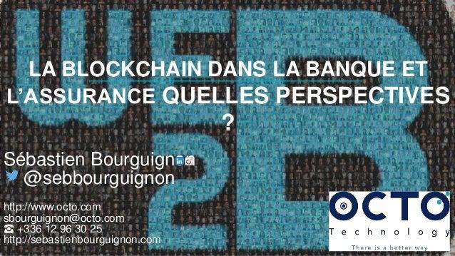 34 AVENUE DE L'OPÉRA > 75002 PARIS > FRANCE > WWW.OCTO.COM LA BLOCKCHAIN DANS LA BANQUE ET L'ASSURANCE QUELLES PERSPECTIVE...
