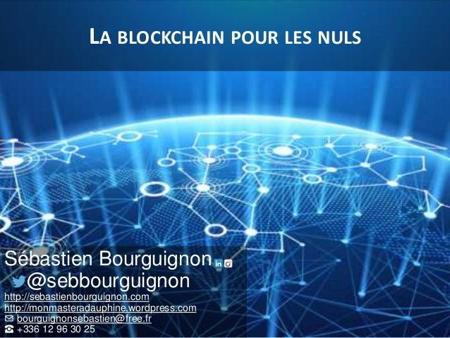 LA BLOCKCHAIN POUR LES NULS Sébastien Bourguignon @sebbourguignon http://sebastienbourguignon.com http://monmasteradauphin...
