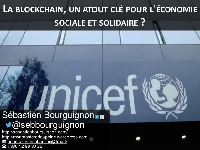 LA BLOCKCHAIN, UN ATOUT CLÉ POUR L'ÉCONOMIE SOCIALE ET SOLIDAIRE ? Sébastien Bourguignon @sebbourguignon http://sebastienb...