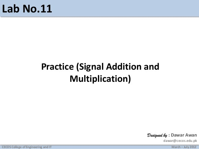 Lab No.11  Practice (Signal Addition and Multiplication)  Designed by : Dawar Awan dawar@cecos.edu.pk CECOS College of Eng...