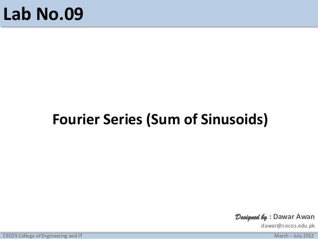 Lab No.09  Fourier Series (Sum of Sinusoids)  Designed by : Dawar Awan dawar@cecos.edu.pk CECOS College of Engineering and...