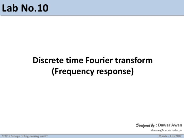 Lab No.10  Discrete time Fourier transform (Frequency response)  Designed by : Dawar Awan dawar@cecos.edu.pk CECOS College...