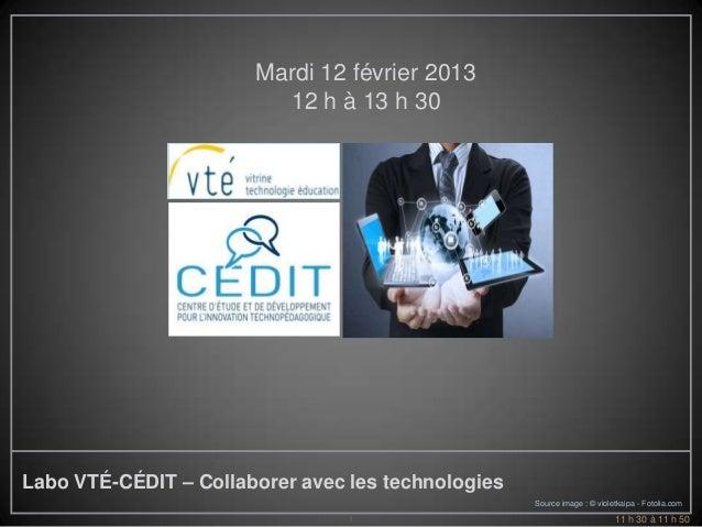 Mardi 12 février 2013                         12 h à 13 h 30Labo VTÉ-CÉDIT – Collaborer avec les technologies             ...