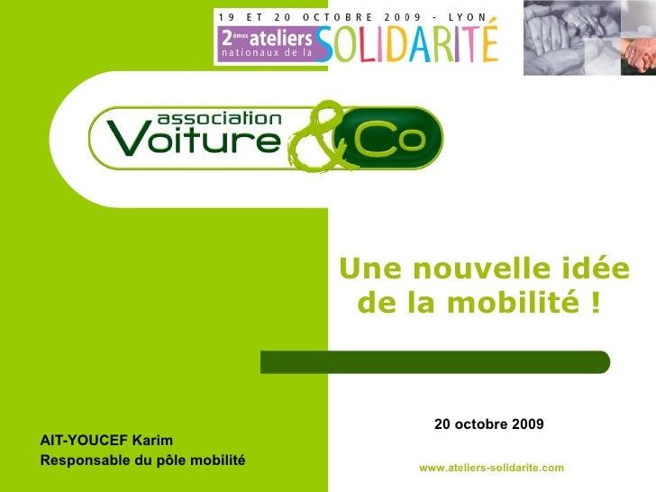 AIT-YOUCEF Karim Responsable du pôle mobilité   Une nouvelle idée de la mobilité !   20 octobre 2009 www.ateliers-solidari...