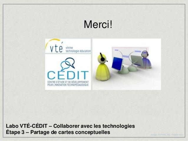 Merci!Labo VTÉ-CÉDIT – Collaborer avec les technologiesÉtape 3 – Partage de cartes conceptuelles           Image : © Photo...