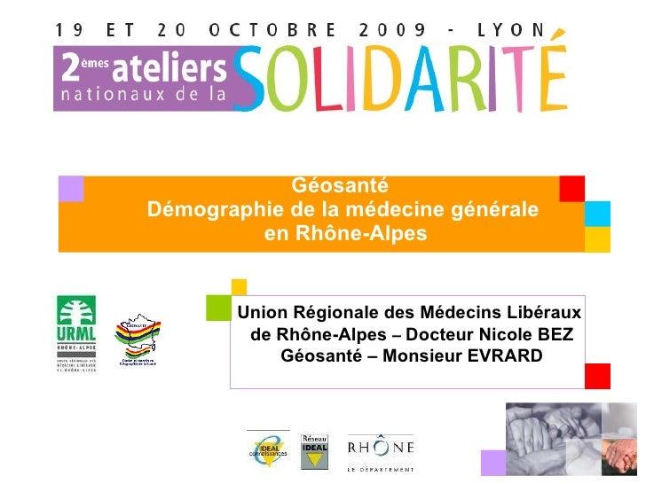 Géosanté  Démographie de la médecine générale  en Rhône-Alpes Union Régionale des Médecins Libéraux  de Rhône-Alpes  –   D...