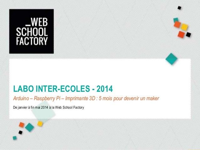LABO INTER-ECOLES - 2014 Arduino – Raspberry Pi – Imprimante 3D : 5 mois pour devenir un maker De janvier à fin mai 2014 à...
