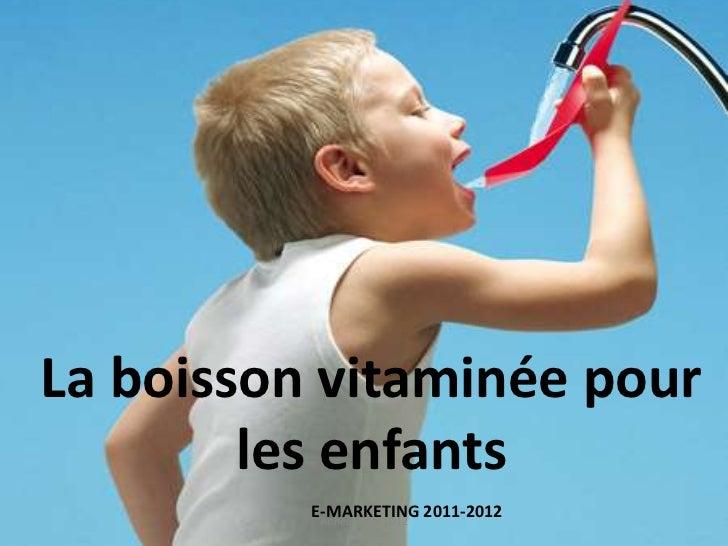 La boisson vitaminée pour        les enfants          E-MARKETING 2011-2012           Année 2011-2012