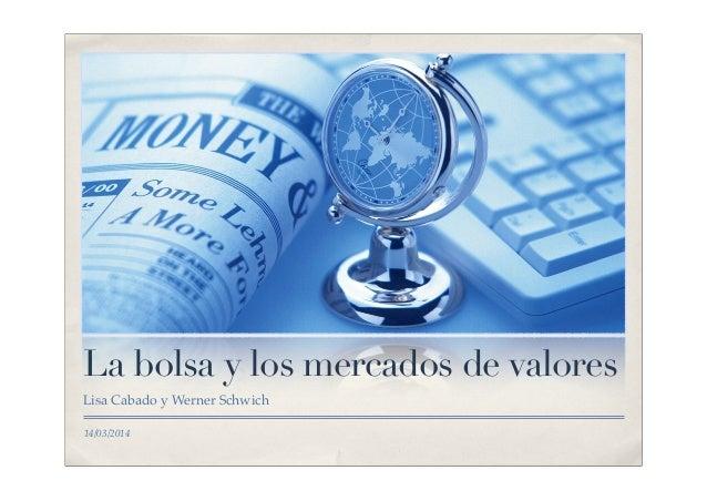 14/03/2014 La bolsa y los mercados de valores Lisa Cabado y Werner Schwich