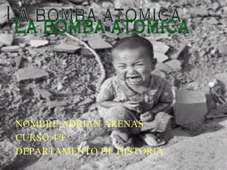 NOMBRE:ADRIAN ARENAS. CURSO:4°F DEPARTAMENTO DE HISTORIA La bomba atomica