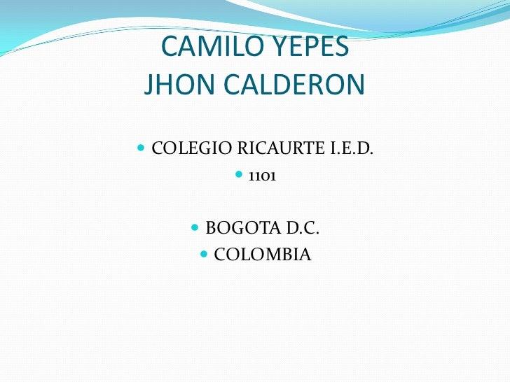 CAMILO YEPESJHON CALDERON COLEGIO RICAURTE I.E.D.           1101      BOGOTA D.C.       COLOMBIA