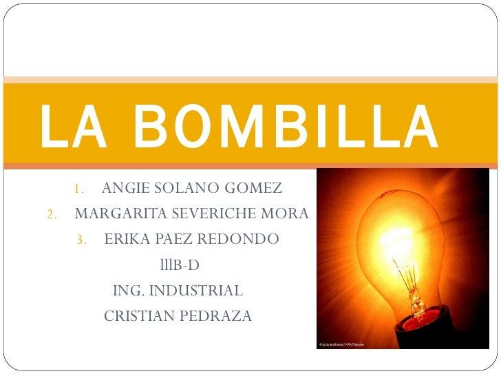 LA BOMBILLA  1.  ANGIE SOLANO GOMEZ2. MARGARITA SEVERICHE MORA   3. ERIKA PAEZ REDONDO              lllB-D       ING. INDU...