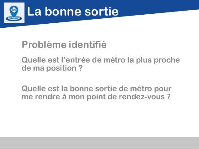 La bonne sortieProblème identifiéQuelle est l'entrée de métro la plus prochede ma position ?Quelle est la bonne sortie de ...