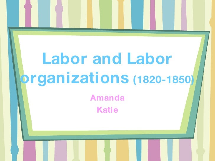 Labor and Labor organizations  (1820-1850) Amanda Katie