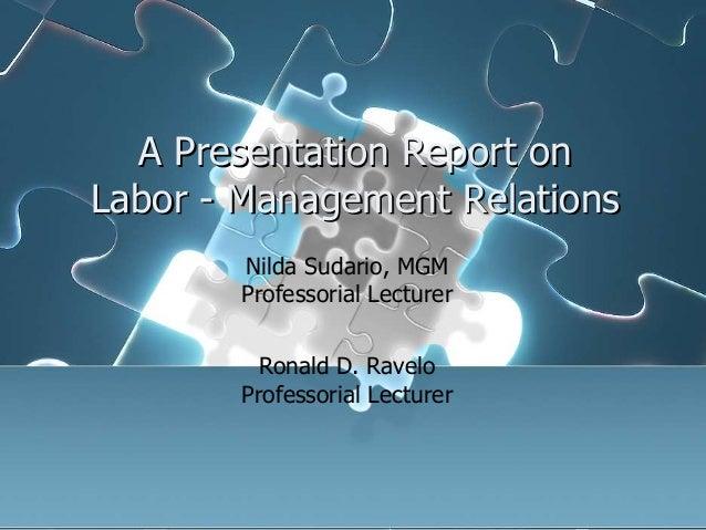 A Presentation Report on Labor - Management Relations Nilda Sudario, MGM Professorial Lecturer Ronald D. Ravelo Professori...