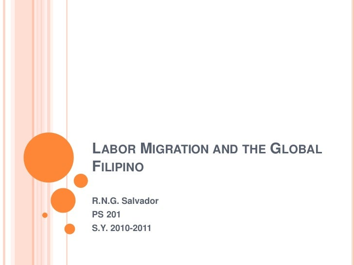 Labor Migration and the Global Filipino<br />R.N.G. Salvador<br />PS 201<br />S.Y. 2010-2011<br />