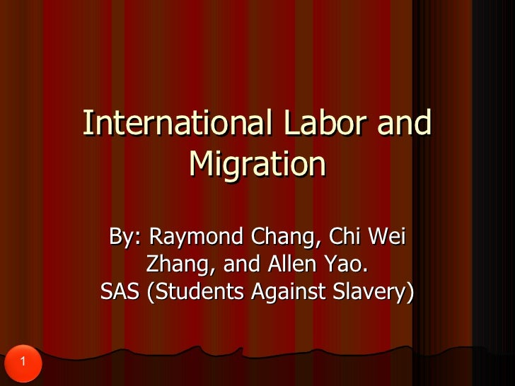 International Labor and Migration By: Raymond Chang, Chi Wei Zhang, and Allen Yao. SAS (Students Against Slavery)