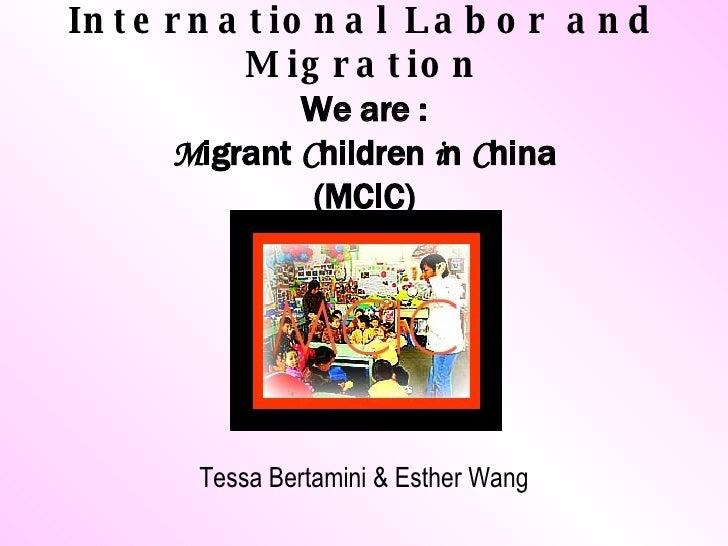 International Labor and Migration We are : M igrant  C hildren  i n  C hina (MCIC) <ul><li>Tessa Bertamini & Esther Wang <...