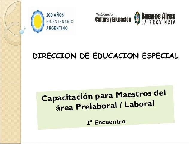 DIRECCION DE EDUCACION ESPECIAL Capacitació n para Maestros del    área Prelaboral / Laboral            2° Encuentro