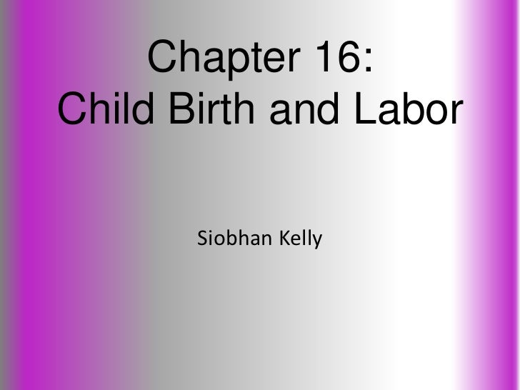 Chapter 16:Child Birth and Labor       Siobhan Kelly