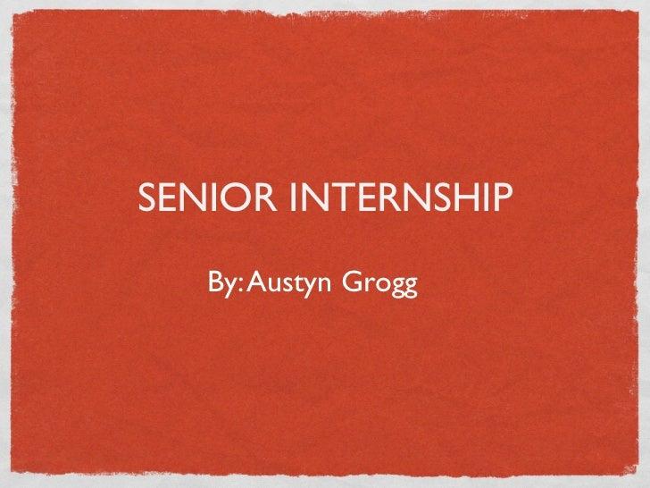 SENIOR INTERNSHIP   By: Austyn Grogg