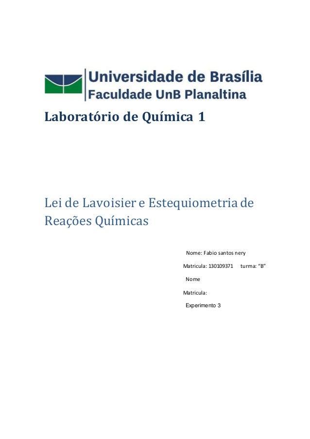 Laboratório de Química 1 Lei de Lavoisiere Estequiometriade Reações Químicas Nome: Fabio santos nery Matricula: 130109371 ...
