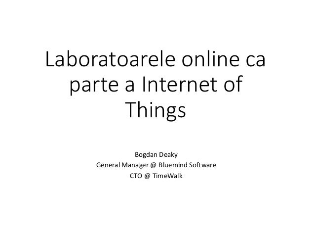 Laboratoarele online ca parte a Internet of Things Bogdan Deaky General Manager @ Bluemind Software CTO @ TimeWalk