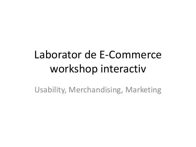 Laborator de E-Commerceworkshop interactivUsability, Merchandising, Marketing