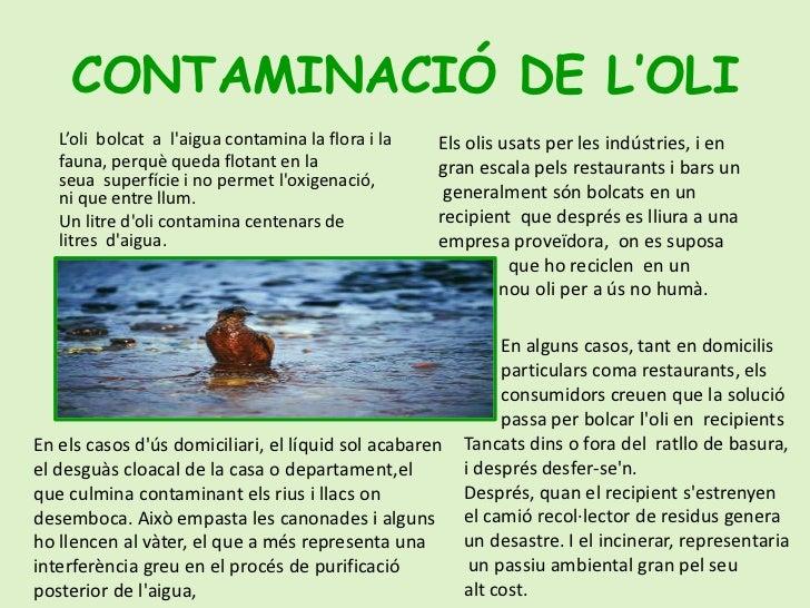 CONTAMINACIÓ DE L'OLI<br />L'oli  bolcat  a  l'aiguacontaminalafloraila<br />fauna, perquèqueda flotant en la seua ...