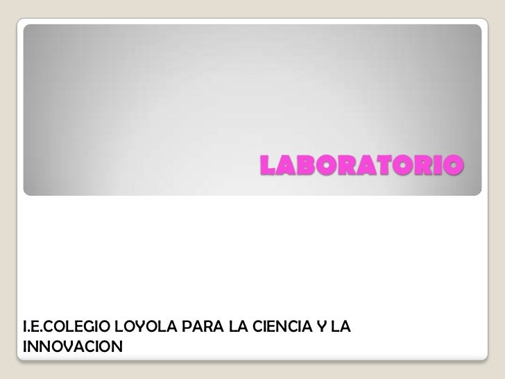 LABORATORIO<br />I.E.COLEGIO LOYOLA PARA LA CIENCIA Y LA INNOVACION<br />