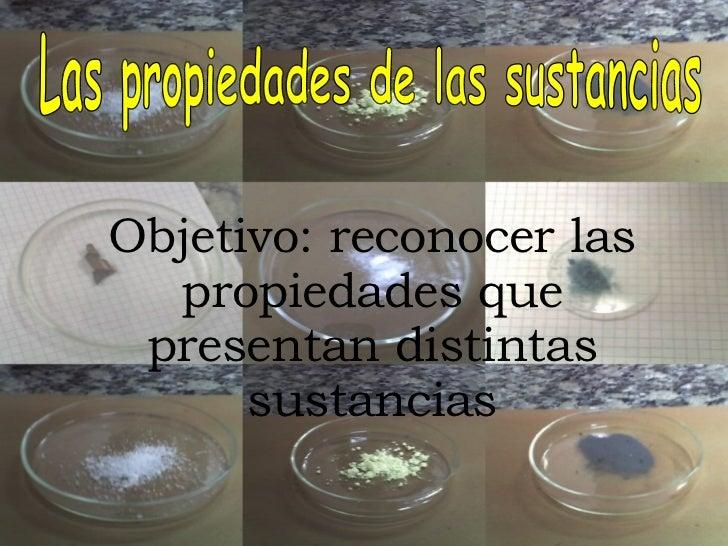 Las propiedades de las sustancias Objetivo: reconocer las propiedades que presentan distintas sustancias