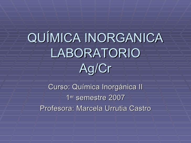 QUÍMICA INORGANICA LABORATORIO Ag/Cr Curso: Química Inorgánica II 1 er  semestre 2007 Profesora: Marcela Urrutia Castro