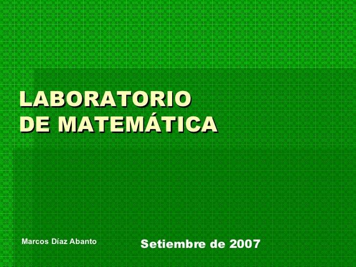 LABORATORIO  DE MATEMÁTICA Setiembre de 2007 Marcos Díaz Abanto