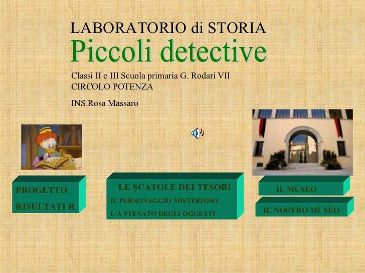 LABORATORIO di STORIA Piccoli detective Classi II e III Scuola primaria G. Rodari VII CIRCOLO POTENZA INS.Rosa Massaro PRO...